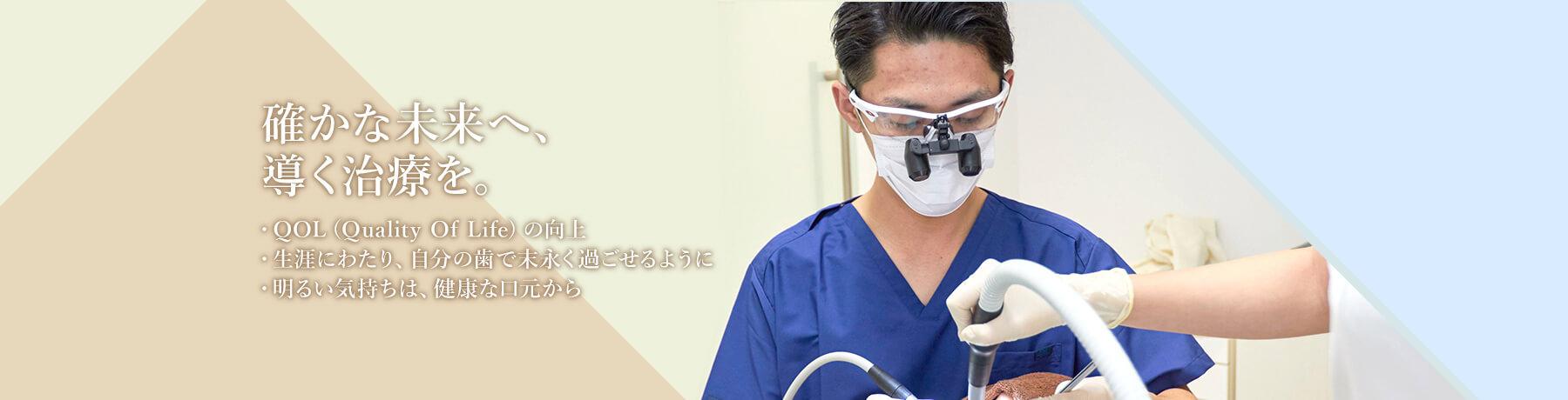確かな未来へ、導く治療を。・QOL(Quality Of Life)の向上・生涯にわたり、自分の歯で末永く過ごせるように・明るい気持ちは、健康な口元から